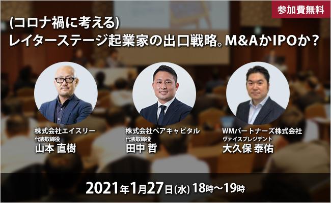 2021年1月27日(水) WMパートナーズ主催「(コロナ禍に考える)レイターステージ起業家の出口戦略。M&AかIPOか?」