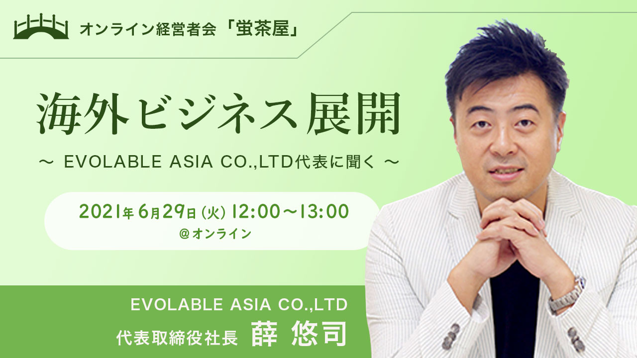 2021年6月29日(火) 蛍茶屋主催「海外ビジネス展開 ~EVOLABLE ASIA CO.,LTD代表に聞く~」