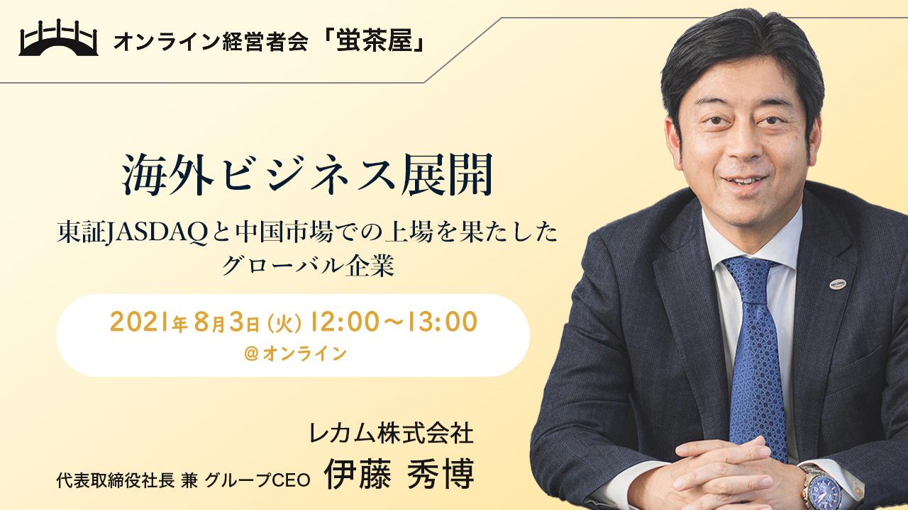 2021年8月3日(火) 蛍茶屋主催「海外ビジネス展開 ~東証JASDAQと中国市場での上場を果たしたグローバル企業~」