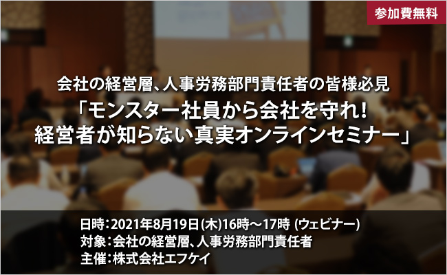 【申込終了】2021年8月19日(木) 会社の経営層、人事労務部門責任者の皆様必見「モンスター社員から会社を守れ!経営者が知らない真実オンラインセミナー」