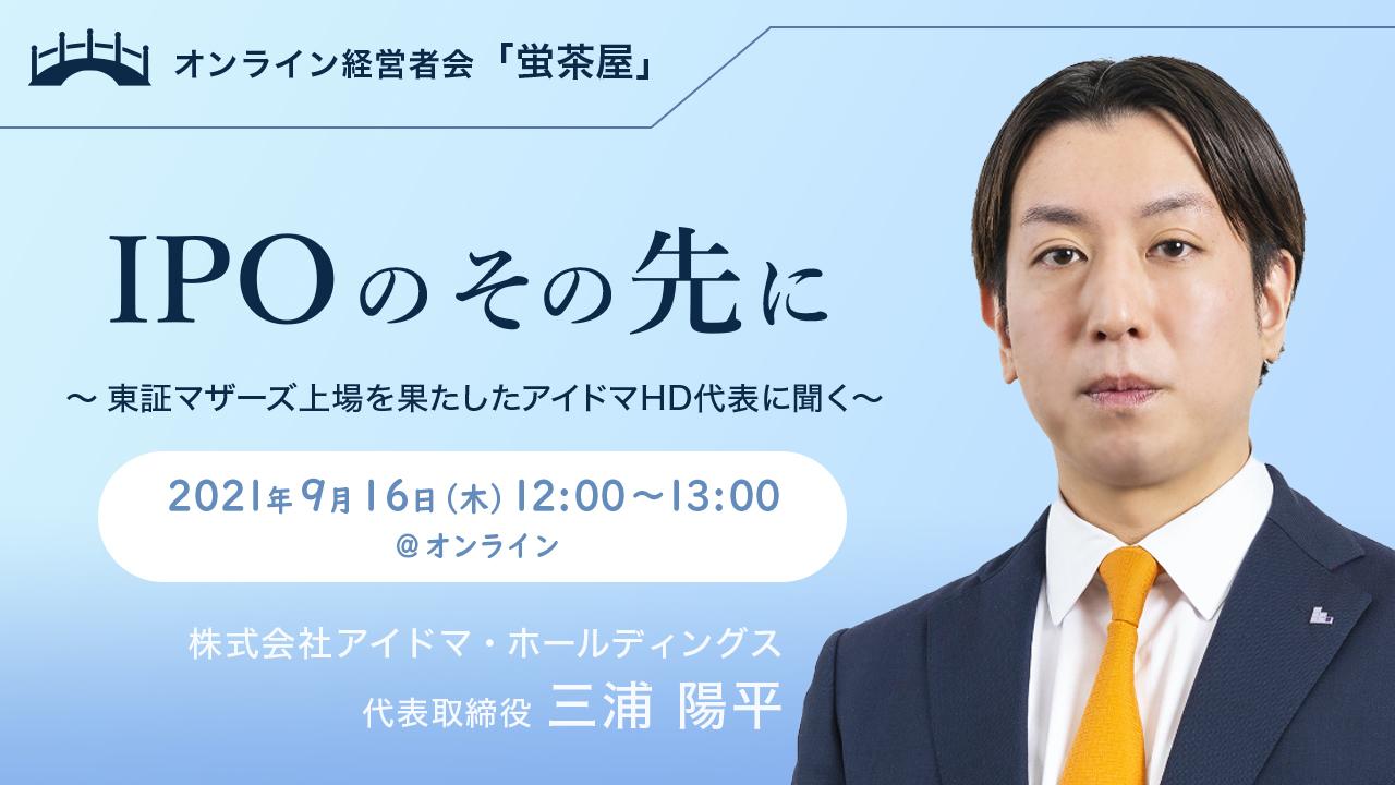 2021年9月16日(木) 蛍茶屋主催「IPOのその先に ~東証マザーズ上場を果たしたアイドマHD代表に聞く~」