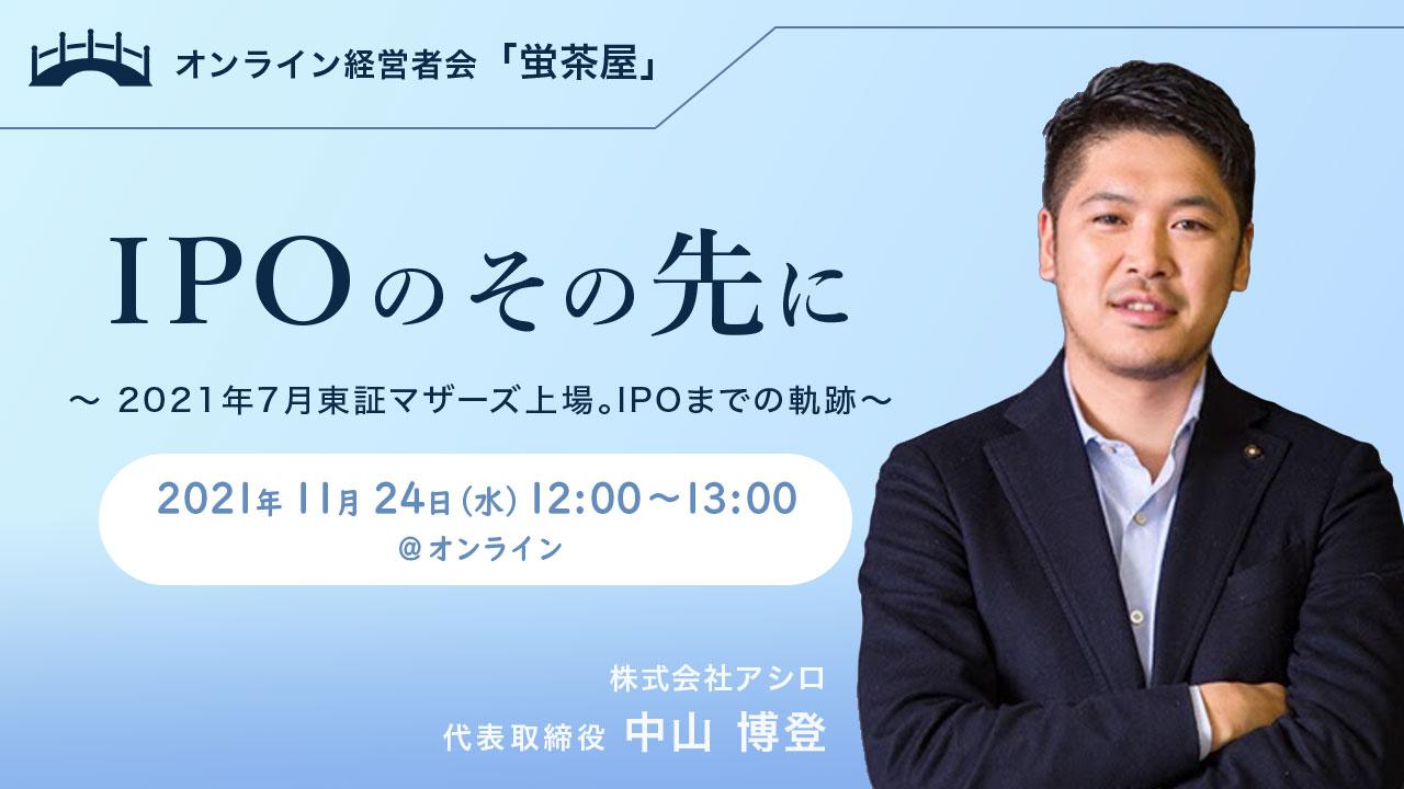 2021年11月24日(水) 蛍茶屋主催「IPOのその先に~2021年7月東証マザーズ上場。IPOまでの軌跡~」
